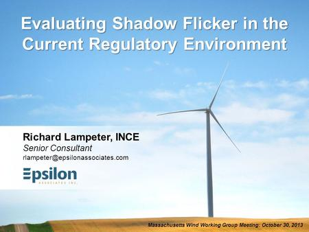 Evaluating Shadow Flicker in the Current Regulatory Environment Massachusetts Wind Working Group Meeting: October 30, 2013 Richard Lampeter, INCE Senior.