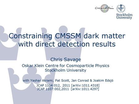 Constraining CMSSM dark matter with direct detection results Chris Savage Oskar Klein Centre for Cosmoparticle Physics Stockholm University with Yashar.