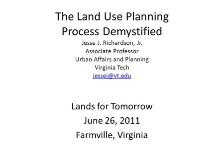The Land Use Planning Process Demystified Jesse J. Richardson, Jr. Associate Professor Urban Affairs and Planning Virginia Tech