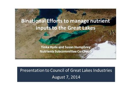 Presentation to Council of Great Lakes Industries August 7, 2014 Binational Efforts to manage nutrient inputs to the Great Lakes Tinka Hyde and Susan Humphrey.