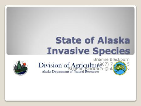Division of Agriculture Alaska Department of Natural Resources State of Alaska Invasive Species Brianne Blackburn (907) 745-8785