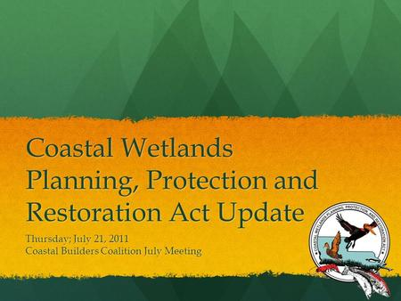 Coastal Wetlands Planning, Protection and Restoration Act Update Thursday; July 21, 2011 Coastal Builders Coalition July Meeting.