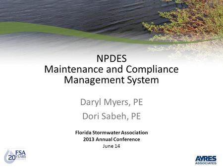 NPDES Maintenance and Compliance Management System Daryl Myers, PE Dori Sabeh, PE Florida Stormwater Association 2013 Annual Conference June 14.