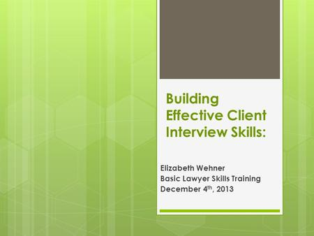 Building Effective Client Interview Skills: Elizabeth Wehner Basic Lawyer Skills Training December 4 th, 2013.