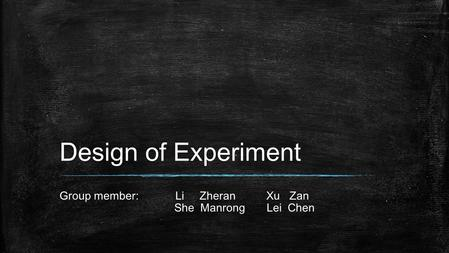 Design of Experiment Group member: Li Zheran Xu Zan She Manrong Lei Chen.