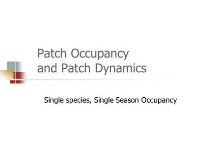 Patch Occupancy and Patch Dynamics Single species, Single Season Occupancy.