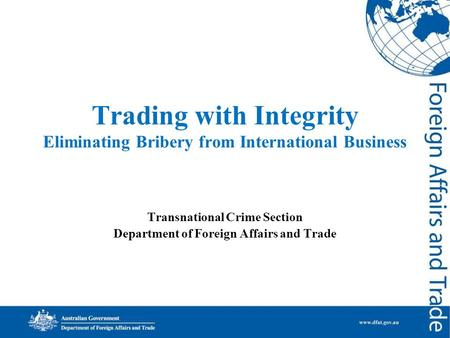 Trading with Integrity Eliminating Bribery from International Business Transnational Crime Section Department of Foreign Affairs and Trade.