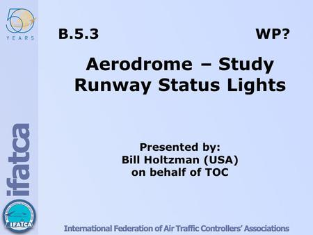 B.5.3 WP? Aerodrome – Study Runway Status Lights Presented by: Bill Holtzman (USA) on behalf of TOC.