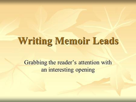 Writing Memoir Leads Grabbing the reader's attention with an interesting opening.