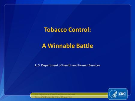 U.S. Department of Health and Human Services Tobacco Control: A Winnable Battle U.S. Department of Health and Human Services Centers for Disease Control.