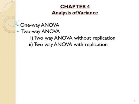 CHAPTER 4 Analysis of Variance  One-way ANOVA  Two-way ANOVA i) Two way ANOVA without replication ii) Two way ANOVA with replication 1.