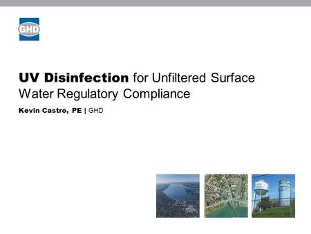 UV Disinfection for Unfiltered Surface Water Regulatory Compliance Kevin Castro, PE | GHD Image placeholder.