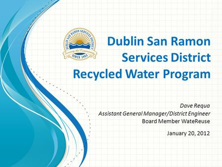 Dublin San Ramon Services District Recycled Water Program Dave Requa Assistant General Manager/District Engineer Board Member WateReuse January 20, 2012.