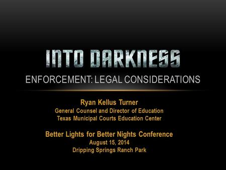 Ryan Kellus Turner General Counsel and Director of Education Texas Municipal Courts Education Center Better Lights for Better Nights Conference August.
