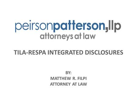 TILA-RESPA INTEGRATED DISCLOSURES BY: MATTHEW R. FILPI ATTORNEY AT LAW.