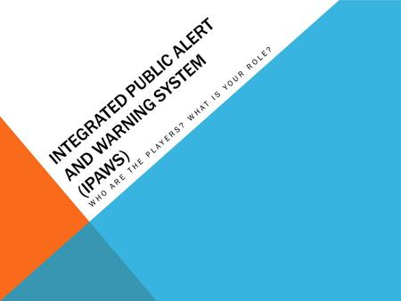 INTEGRATED PUBLIC ALERT AND WARNING SYSTEM (IPAWS) WHO ARE THE PLAYERS? WHAT IS YOUR ROLE?