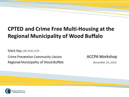 CPTED and Crime Free Multi-Housing at the Regional Municipality of Wood Buffalo Mark Kay, CPP, PCIP, CCTP Crime Prevention Community Liaison				 ACCPA.