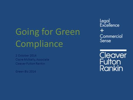 Going for Green Compliance 2 October 2014 Claire McNally, Associate Cleaver Fulton Rankin Green Biz 2014.