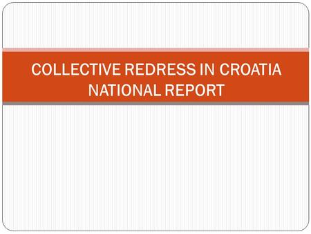 COLLECTIVE REDRESS IN CROATIA NATIONAL REPORT. 1. LEGAL FRAMEWORK 2003. Consumer Protection Act (CPA) 2007. Consumer Protection Act interrupted the collective.