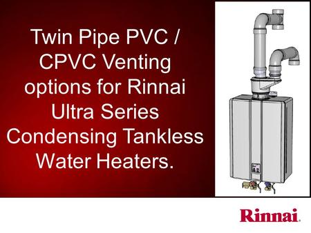 Purpose: The purpose of this presentation is to provide information concerning new venting options available for the following Rinnai Ultra Series Tankless.