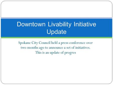 Spokane City Council held a press conference over two months ago to announce a set of initiatives. This is an update of progres Downtown Livability Initiative.