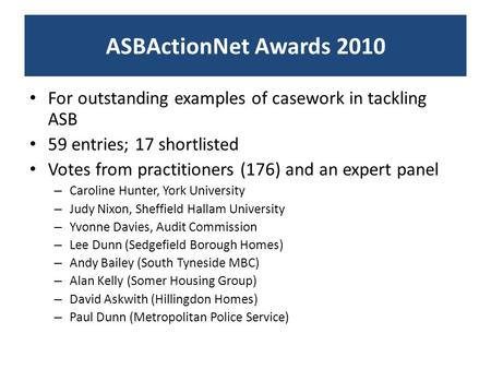 ASBActionNet Awards 2010 For outstanding examples of casework in tackling ASB 59 entries; 17 shortlisted Votes from practitioners (176) and an expert panel.