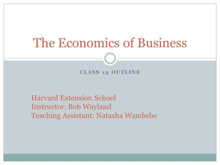 CLASS 13 OUTLINE The Economics of Business Harvard Extension School Instructor: Bob Wayland Teaching Assistant: Natasha Wambebe.