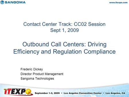 Contact Center Track: CC02 Session Sept 1, 2009 Outbound Call Centers: Driving Efficiency and Regulation Compliance Frederic Dickey Director Product Management.