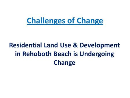 Challenges of Change Residential Land Use & Development in Rehoboth Beach is Undergoing Change.