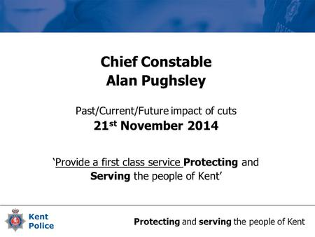 Protecting and serving the people of Kent Chief Constable Alan Pughsley Past/Current/Future impact of cuts 21 st November 2014 'Provide a first class service.