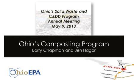 Ohio's Solid Waste and C&DD Program Annual Meeting May 9, 2013 Ohio's Composting Program Barry Chapman and Jen Hagar.