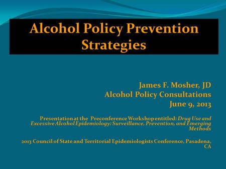 James F. Mosher, JD Alcohol Policy Consultations June 9, 2013 Presentation at the Preconference Workshop entitled: Drug Use and Excessive Alcohol Epidemiology: