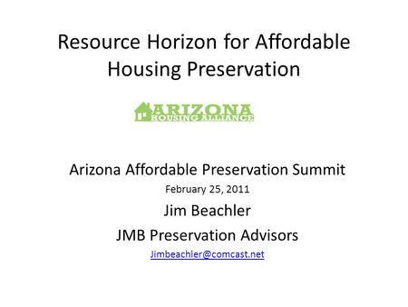 Resource Horizon for Affordable Housing Preservation Arizona Affordable Preservation Summit February 25, 2011 Jim Beachler JMB Preservation Advisors