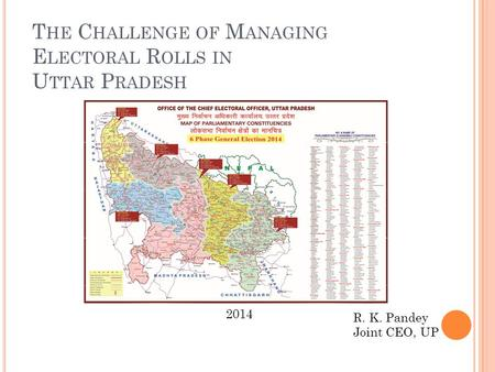 T HE C HALLENGE OF M ANAGING E LECTORAL R OLLS IN U TTAR P RADESH R. K. Pandey Joint CEO, UP 2014.