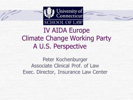 IV AIDA Europe Climate Change Working Party A U.S. Perspective Peter Kochenburger Associate Clinical Prof. of Law Exec. Director, Insurance Law Center.