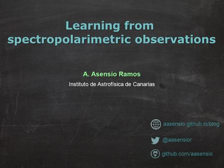 Learning from spectropolarimetric observations A. Asensio Ramos Instituto de Astrofísica de Canarias aasensio.github.io/blog.