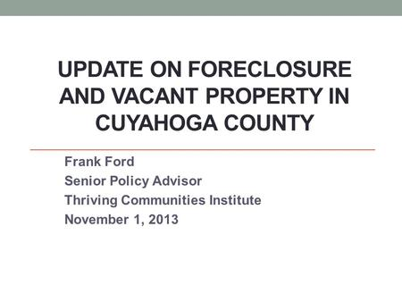 UPDATE ON FORECLOSURE AND VACANT PROPERTY IN CUYAHOGA COUNTY Frank Ford Senior Policy Advisor Thriving Communities Institute November 1, 2013.