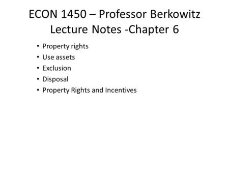 ECON 1450 – Professor Berkowitz Lecture Notes -Chapter 6 Property rights Use assets Exclusion Disposal Property Rights and Incentives.