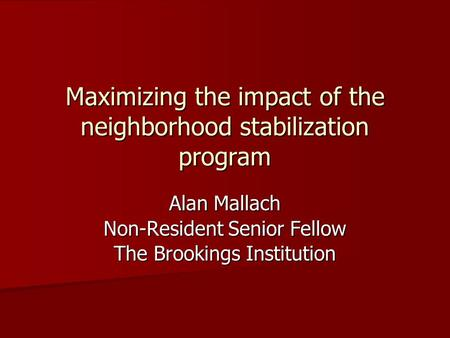 Maximizing the impact of the neighborhood stabilization program Alan Mallach Non-Resident Senior Fellow The Brookings Institution.