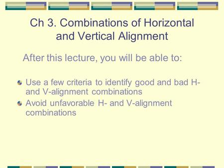 Ch 3. Combinations of Horizontal and Vertical Alignment Use a few criteria to identify good and bad H- and V-alignment combinations Avoid unfavorable H-