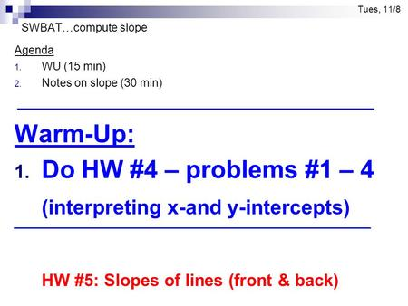 Tues, 11/8 SWBAT…compute slope Agenda 1. WU (15 min) 2. Notes on slope (30 min) Warm-Up: 1. Do HW #4 – problems #1 – 4 (interpreting x-and y-intercepts)