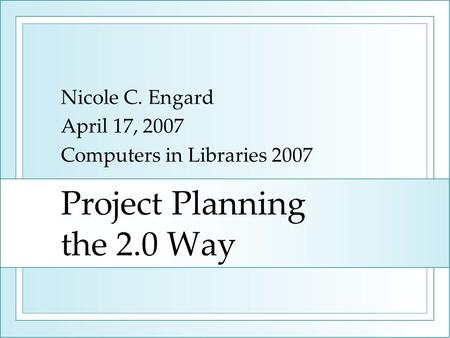 Project Planning the 2.0 Way Nicole C. Engard April 17, 2007 Computers in Libraries 2007.