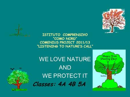 "ISTITUTO COMPRENSIVO ""COMO NORD"" COMENIUS PROJECT 2011/13 ""LISTENING TO NATURE'S CALL"" WE LOVE NATURE AND WE PROTECT IT <> Classes: 4A 4B 5A."