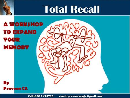 Cell: 050 7874725   Total Recall A WORKSHOP TO EXPAND YOUR MEMORY By Praveen CA.