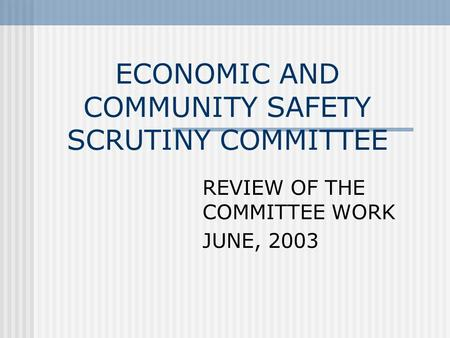 ECONOMIC AND COMMUNITY SAFETY SCRUTINY COMMITTEE REVIEW OF THE COMMITTEE WORK JUNE, 2003.