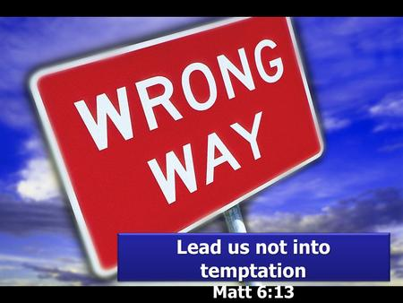 Lead us not into temptation Matt 6:13 Lead us not into temptation Matt 6:13.
