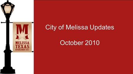 City of Melissa Updates October 2010. The City of Melissa is proud to congratulate the all the Administration, Teachers, Staff, Students and Parents of.