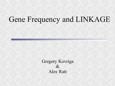 Gene Frequency and LINKAGE Gregory Kovriga & Alex Ratt.