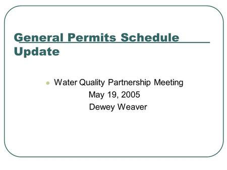 General Permits Schedule Update Water Quality Partnership Meeting May 19, 2005 Dewey Weaver.