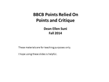 BBCB Points Relied On Points and Critique Dean Ellen Suni Fall 2014 These materials are for teaching purposes only. I hope using these slides is helpful.